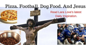 pizza, football, dog food & Jesus. www.walkbyfaithministry.com read Lara Love's latest Daily Inspiration