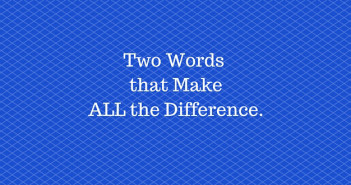 Two Words that MakeALL the Difference