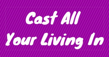 cast all your living in