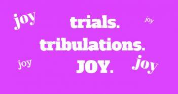 trials tribulations joy