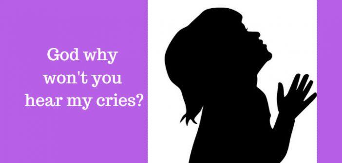 God why won't you hear my cries