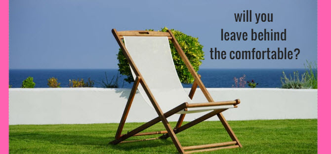 Will You Leave Behind the Comfortable?