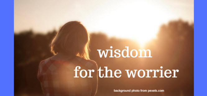 wisdom for the worrier