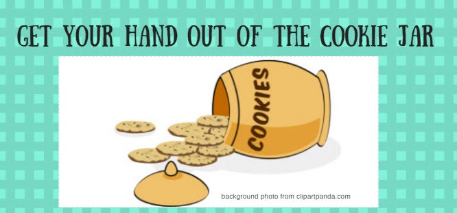 get your hand out of the cookie jar
