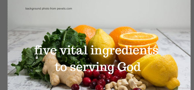 Five Vital Ingredients to Serving God