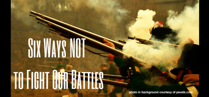 Six Ways NOT to Fight Our Battles