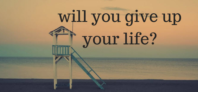 will you give up your life