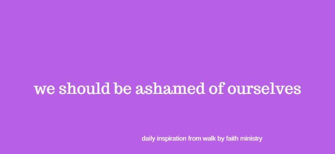 we should be ashamed of ourselves