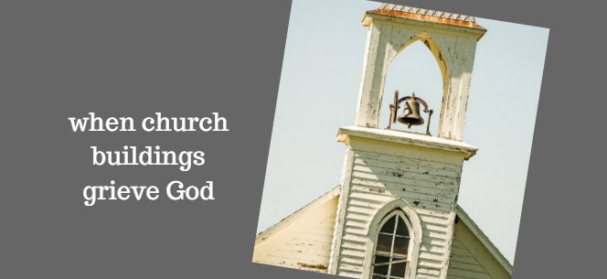 when church buildings grieve god