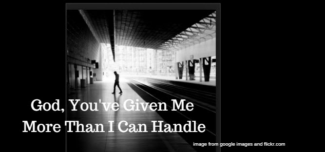 God, You've Given Me More Than I Can Handle