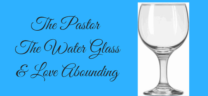 pastor water glass and love abounding
