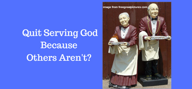 Quit Serving God Because Others Aren't?