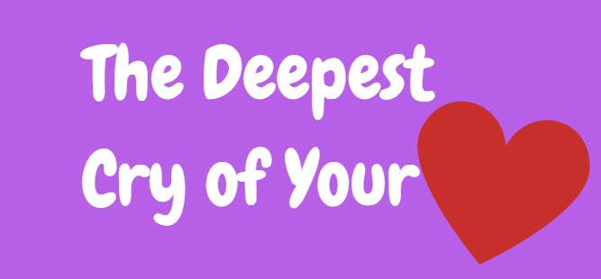 deepest cry of your heart