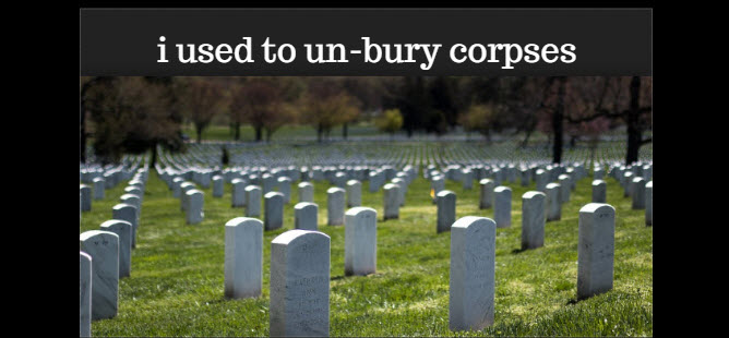 i used to unbury corpses
