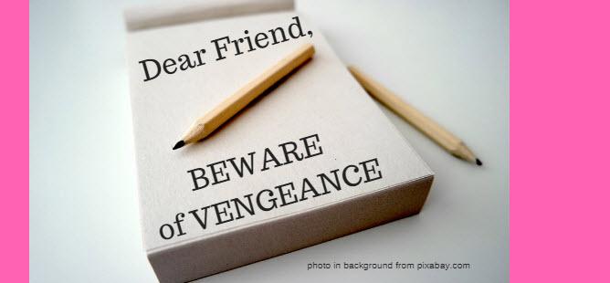 dear friend beware of vengeance