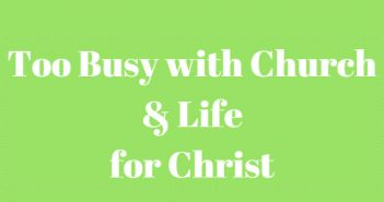 too busy with church and life for christ