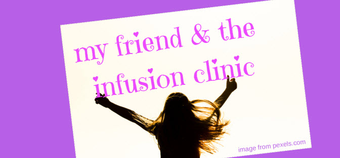 my friend and the infusion clinic