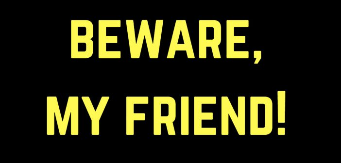 beware my friend