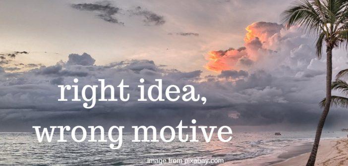 right idea wrong motive