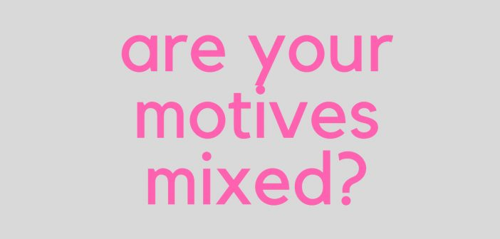are your motives mixed