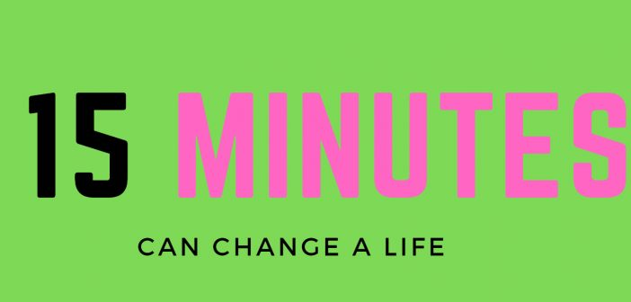 fifteen minutes can change a life