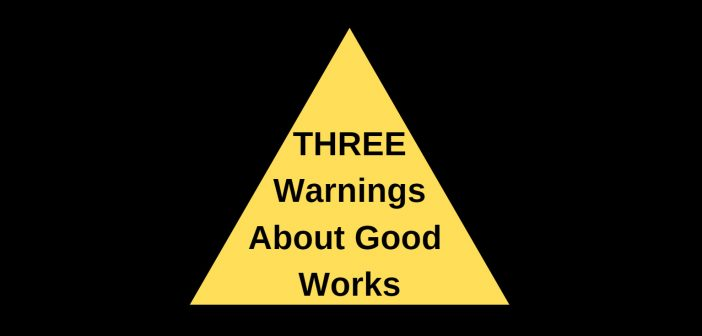 Three Warnings About Good Works