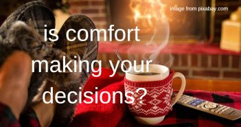 is comfort making your decisions