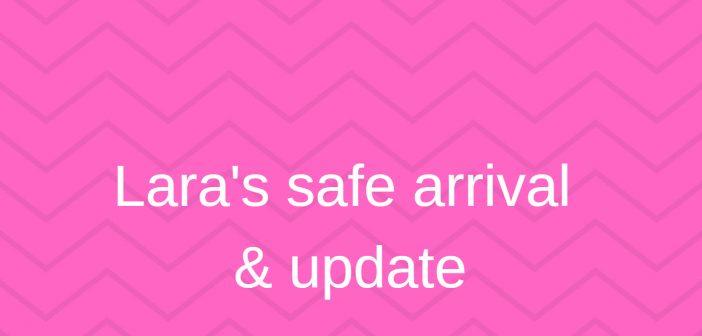 Lara's Safe Arrival & Update