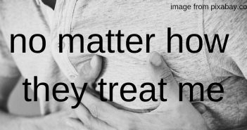 no matter how they treat me