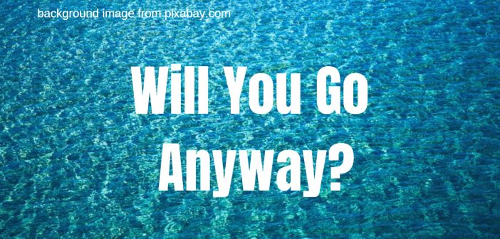 will you go anyway